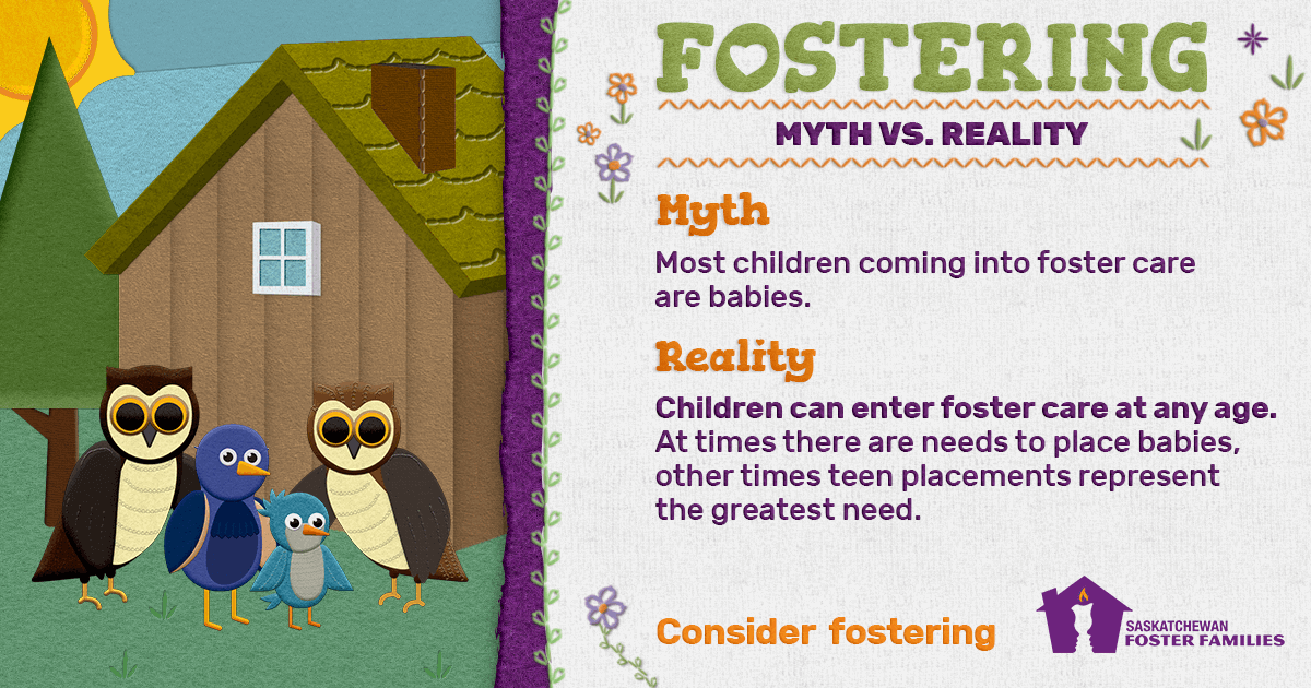 Fostering Myth vs Reality - Myth: Most children coming into foster care are babies. Reality: Children can enter foster care at any age. At times there are needs to place babies, other times teen placements represent the greatest need. Consider fostering.