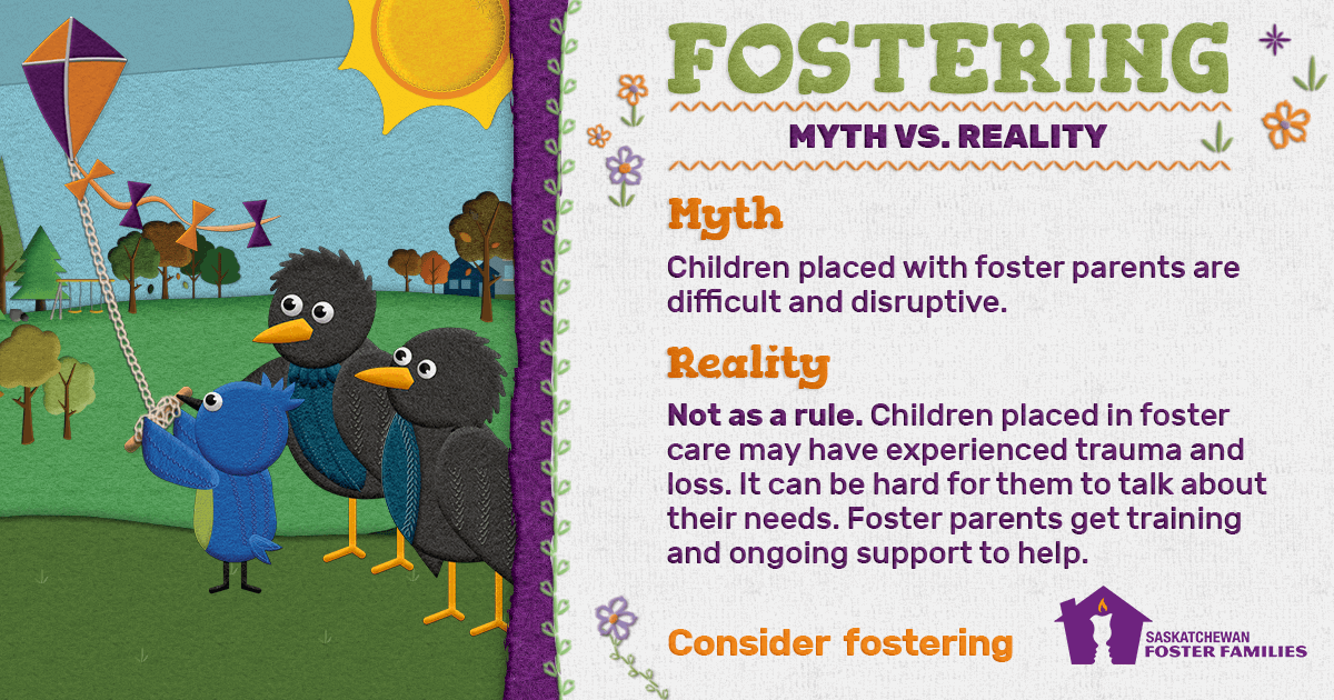 Fostering Myth vs Reality - Myth: Children placed with foster parents are difficult and disruptive. Reality: Not as a rule. Children placed in foster care may have experienced trauma and loss. It can be hard for them to talk about their needs. Foster parents get training and ongoing support to help. Consider fostering.
