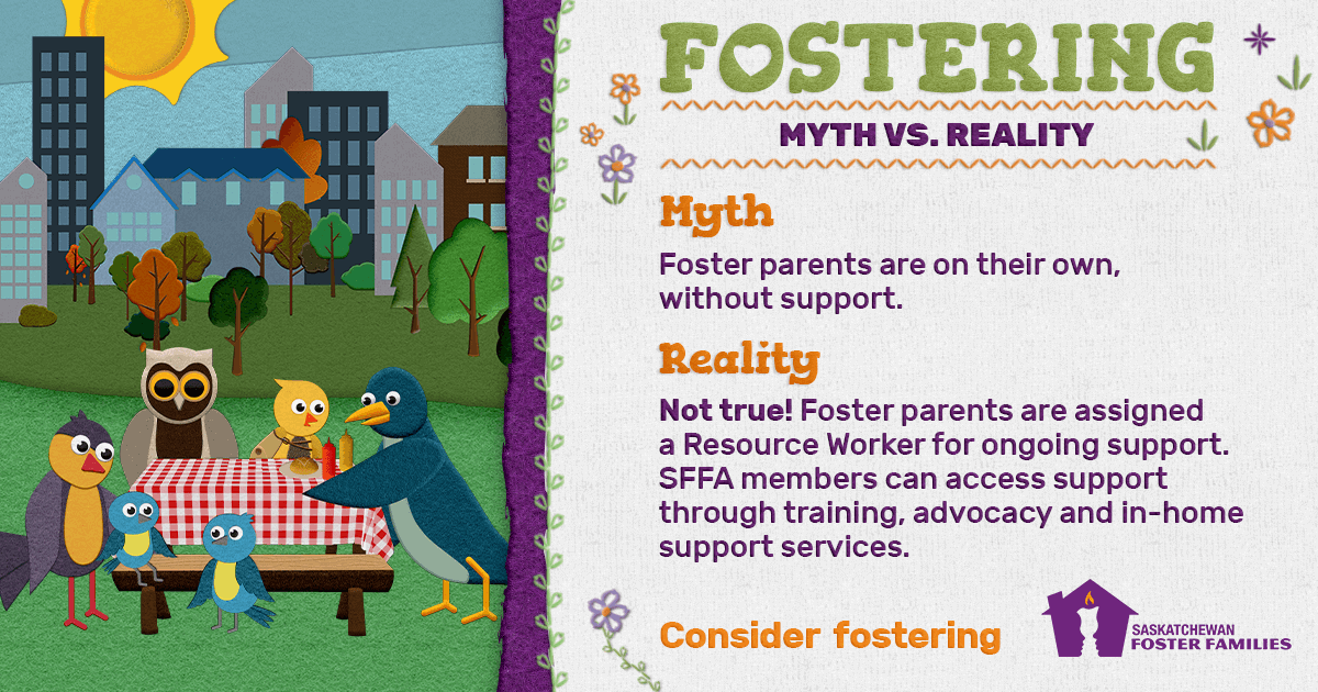 Fostering Myth vs Reality - Myth: Foster parents are on their own, without support. Reality: Not true! Foster parents are assigned a Resource Worker for ongoing support. SFFA members can access support through training, advocacy and in-home support services. Consider fostering.
