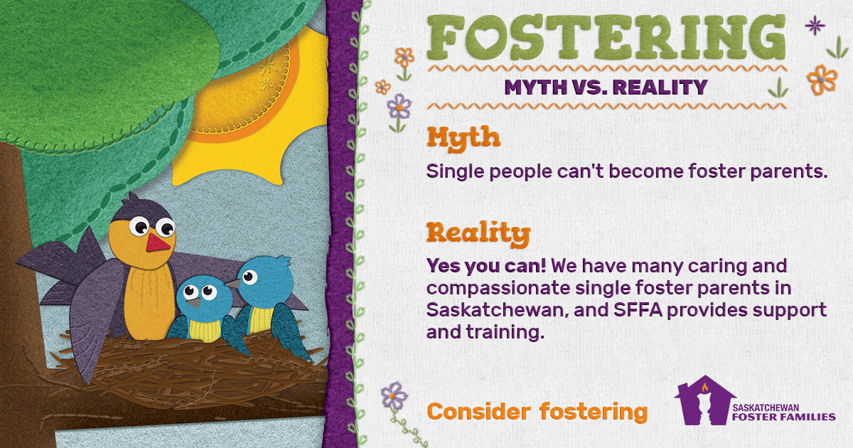 Fostering Myth vs Reality - Myth: Single people can't become foster parents. Reality: Yes you can! We have many caring and compassionate single foster parents in Saskatchewan, and SFFA provides support and training. Consider fostering.