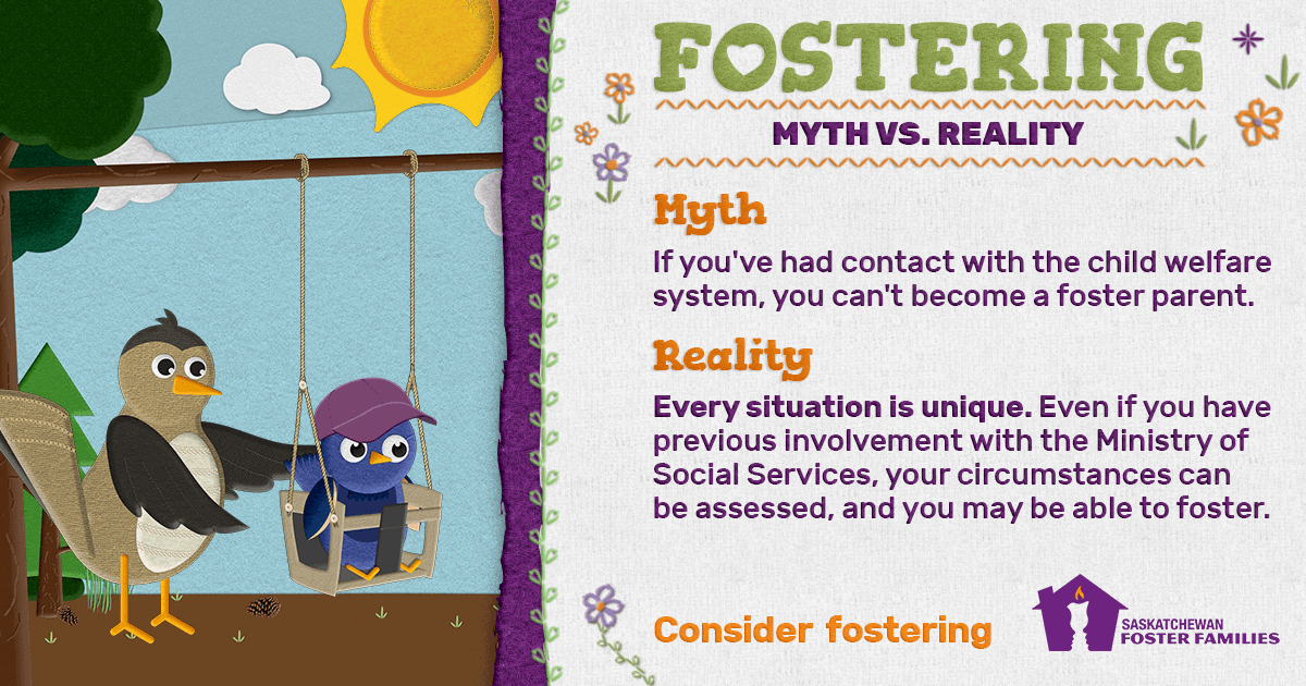 Fostering Myth vs Reality - Myth: If you've had contact with the child welfare system, you can't become a foster parent. Reality: Every situation is unique. Even if you have previous involvement with the Ministry of Social Services, your circumstances can be assessed, and you may be able to foster. Consider fostering.