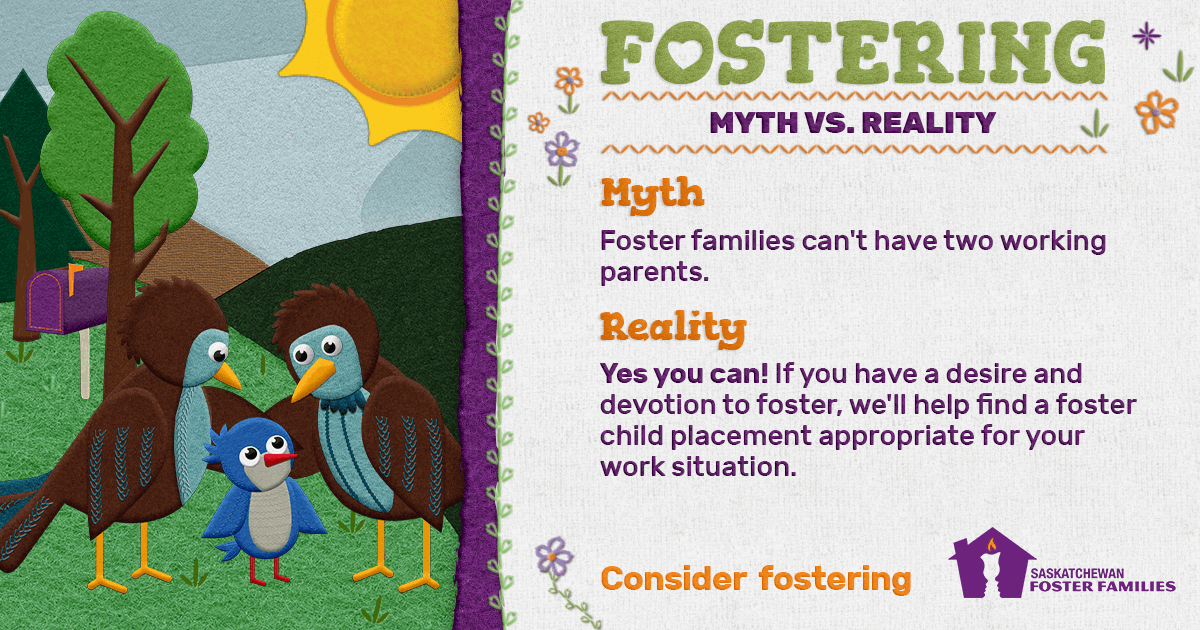 Fostering Myth vs Reality - Myth: Foster families can't have two working parents. Reality: Yes you can! If you have a desire and devotion to foster, we'll help find a foster child placement appropriate for your work situation. Consider fostering.